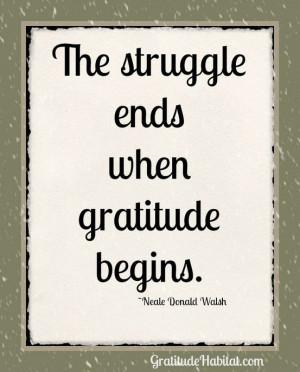 The struggle ends when gratitude begins.