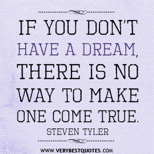 If you don't have a dream, there is no way to make one come true.