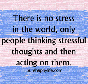There is no stress in the world, only people thinking stressful ...