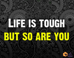 Quote: Life Is Tough, But So Are You by Chelsia Hart