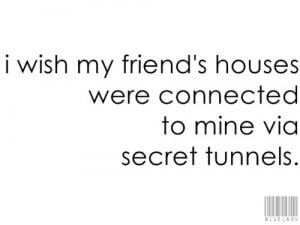 wish my friend's houses were connected to mine via secret tunnels.