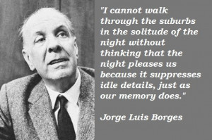 ... suppresses idle details, just as our memory does - Jorge Luis Borges