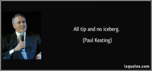 All tip and no iceberg. - Paul Keating