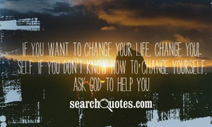 If you want to change your life, change yourself. If you don't know ...