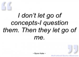 don't let go of concepts-i question them byron katie