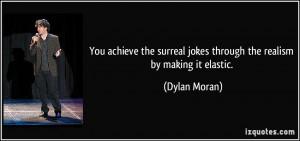 ... surreal jokes through the realism by making it elastic. - Dylan Moran