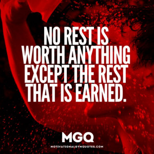 No rest is worth anything than the rest that is earned.