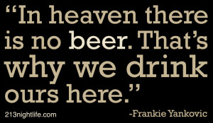 In heaven there is no beer. That's why we drink ours here ...