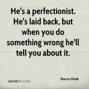 He's a perfectionist. He's laid back, but when you do something wrong ...