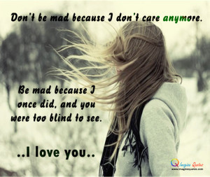 Don't be mad because I don't care anymore.Be mad because I once did ...