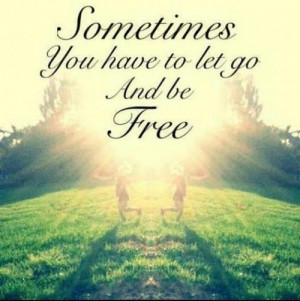 Sometimes you have to let go and be free..
