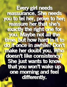 every girl needs reassurance. she needs you to tell her, prove to her ...