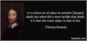 It is a brave act of valour to contemn [despise] death; but where life ...