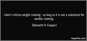 ... as it is not a substitute for aerobic training. - Kenneth H. Cooper