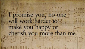 promise you, no one will work harder to make you happy or cherish you ...