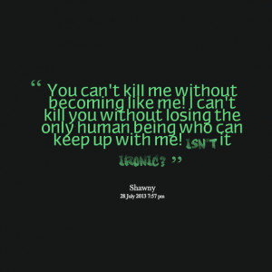 Quotes Picture: you can't kill me without becoming like me! i can't ...