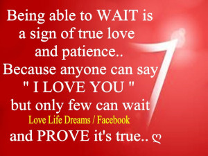 Being able to wait is a sign of true love and patience..
