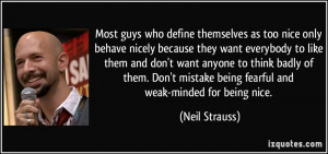 ... mistake being fearful and weak-minded for being nice. - Neil Strauss