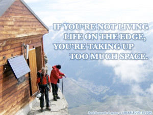 If You're Not Living Life on The Edge, You're Taking Up Too Much ...