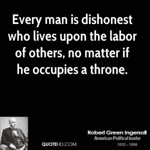 Every man is dishonest who lives upon the labor of others, no matter ...