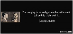 You can play jacks, and girls do that with a soft ball and do tricks ...