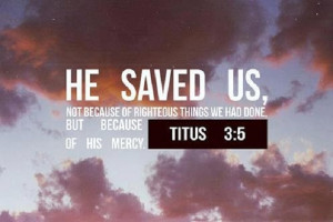 He saved us because if His mercy!