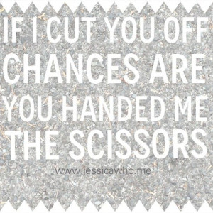 If I cut you off chances are you handed me the scissors