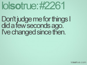 Don't judge me for things I did a few seconds ago. I've changed since ...