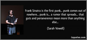 Frank Sinatra is the first punk... punk comes out of nowhere... punk ...