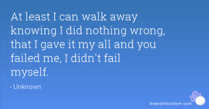 At least I can walk away knowing I did nothing wrong, that I gave it ...