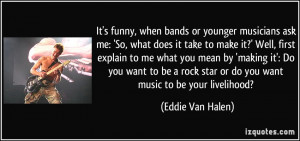 It's funny, when bands or younger musicians ask me: 'So, what does it ...