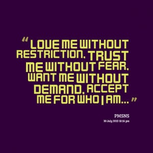 ... trust me without fear, want me without demand, accept me for who i am