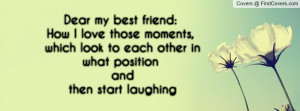 Dear my best friend:How I love those moments, which look to each other ...
