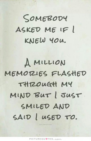 Somebody asked me if i knew you. A million memories flashed through my ...