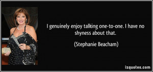 genuinely enjoy talking one-to-one. I have no shyness about that ...