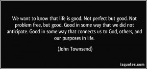 We want to know that life is good. Not perfect but good. Not problem ...