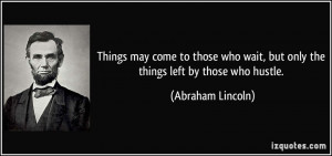 ... wait, but only the things left by those who hustle. - Abraham Lincoln