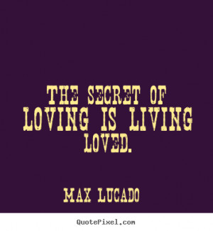 Max Lucado picture quotes - The secret of loving is living loved ...