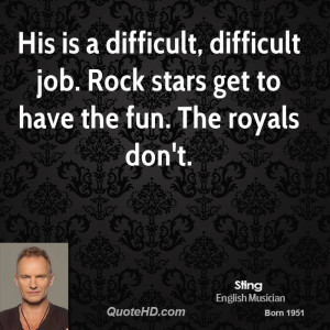His is a difficult, difficult job. Rock stars get to have the fun. The ...