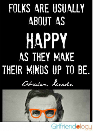 Folks are usually about as HAPPY as they make their minds up to be ...