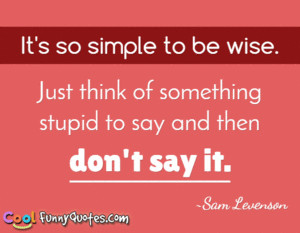 ... be wise. Just think of something stupid to say and then don't say it