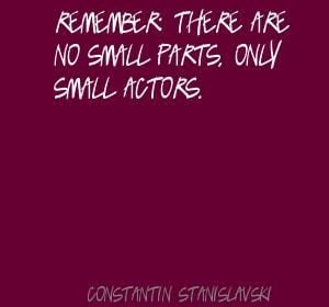 Remember: there are no small parts, only small Quote By Constantin ...