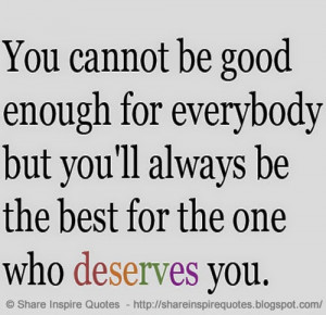 You cannot be good enough for everybody, but you will always be the ...