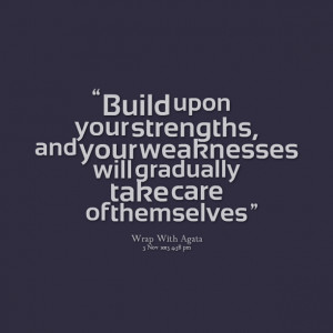 Quotes Picture: build upon your strengths, and your weaknesses will ...