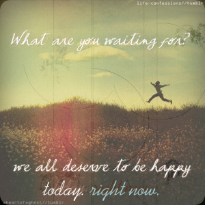 Happy Today, Right Now: Quote About We All Deserve To Be Happy Today ...