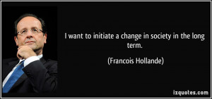 want to initiate a change in society in the long term. - Francois ...