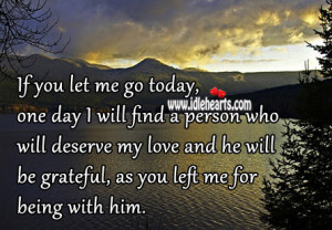 let me go today, one day I will find a person who will deserve my love ...