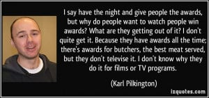 and give people the awards, but why do people want to watch people ...