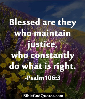 Blessed are they who maintain justice, who constantly do what is right ...