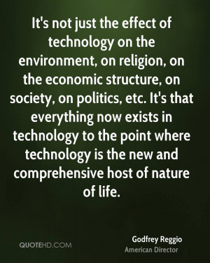 It's not just the effect of technology on the environment, on religion ...